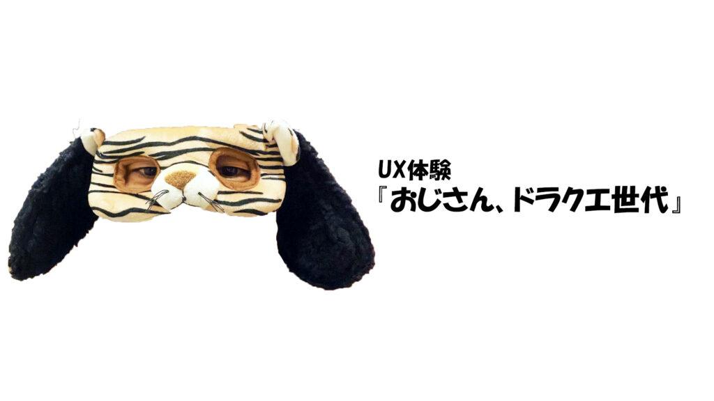 【UXおじさん vol.13】ドラクエから考えるUXってなんなの?